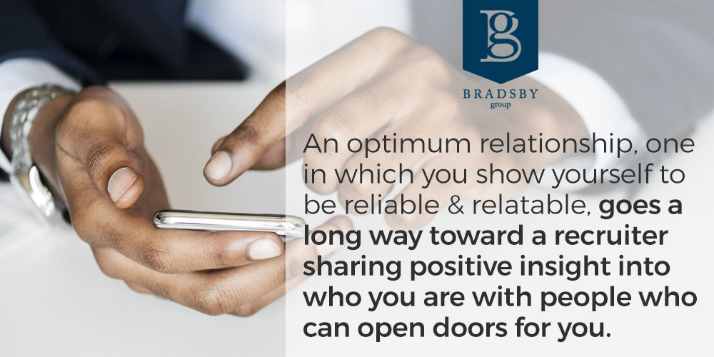 When working with a recruiter, an optimum relationship, one in which you show yourself to be reliable and relatable, goes a long way toward a recruiter sharing positive insight into who you are with people who can open doors for you.