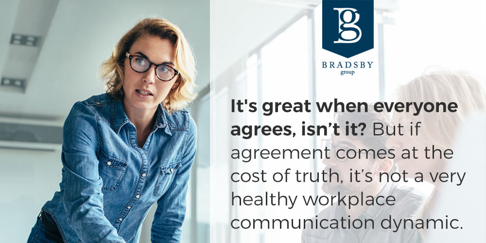 It's great when everyone agrees, isn't it? But if agreement comes at the cost of truth, it's not a very healthy workplace communication dynamic.