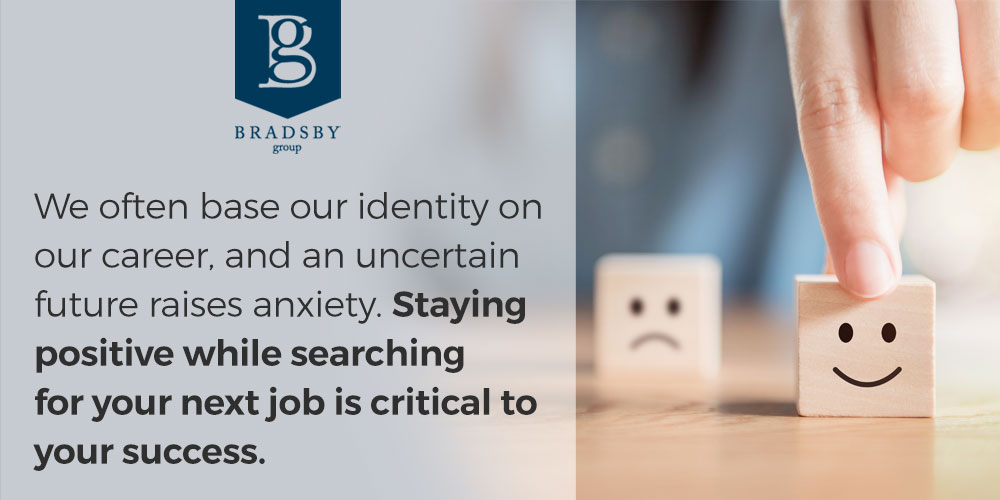 staying positive while job searching - We often base our identity on our career, and an uncertain future raises anxiety. Staying positive while searching for your next job is critical to your success.