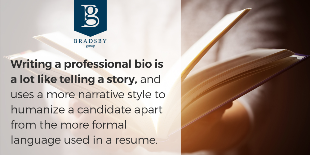 Writing a professional bio is a lot like telling a story, and uses a more narrative style to humanize a candidate apart from the more formal language used in a resume.