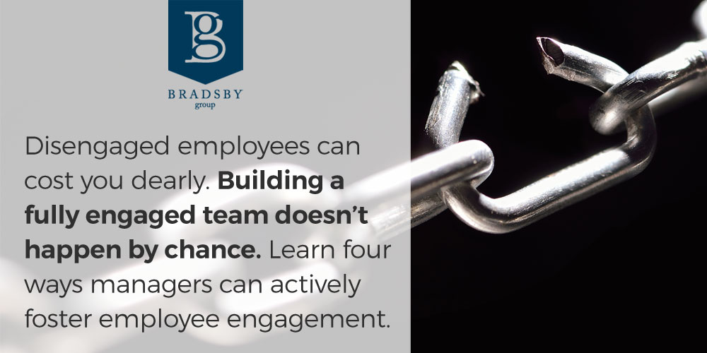 Disengaged employees can cost you dearly. Building a fully engaged team doesn't happen by chance. Learn four ways managers can actively foster employee engagement.