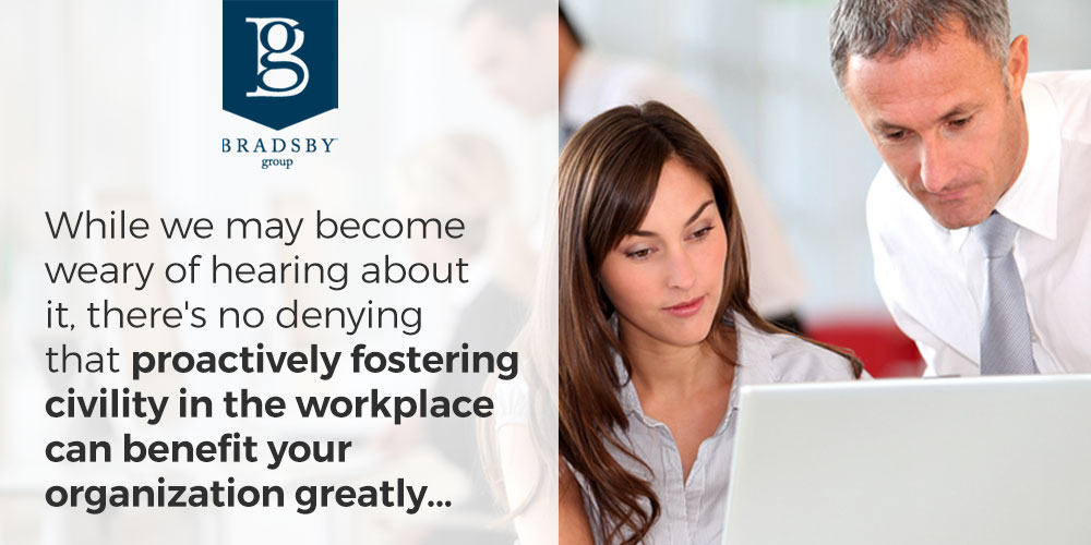 While we may become weary of hearing about it, there's no denying that proactively fostering civility in the workplace can benefit your organization greatly...
