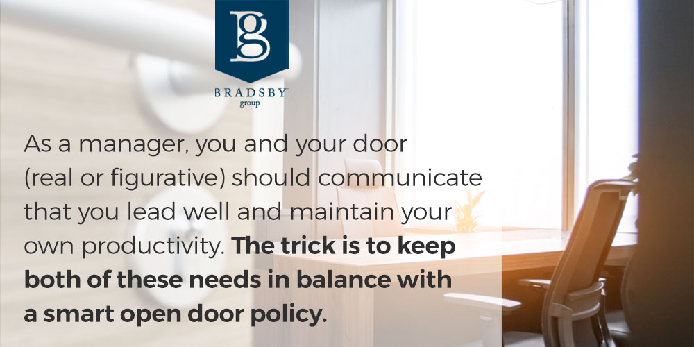 As a manager, you and your door (real or figurative) should communicate that you lead well and maintain your own productivity. The trick is to keep both of these needs in balance with a smart open door policy.
